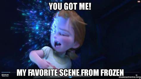 You Got Me Meme - you got me my favorite scene from frozen make a meme