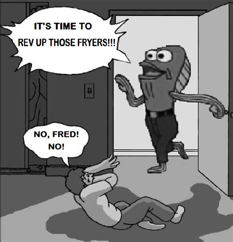 Rev Up Those Fryers Meme - no fred no by sheldonrandoms on deviantart