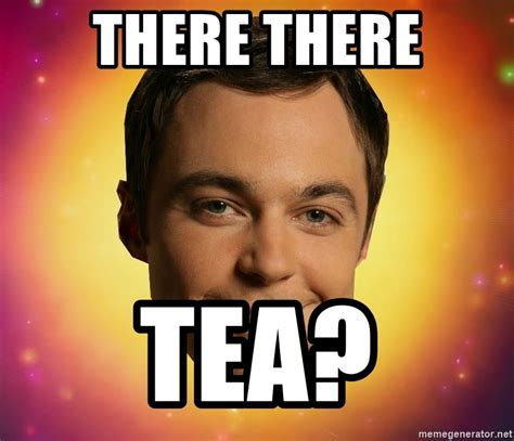 Sheldon Meme Generator - there there tea sheldon big bang theory meme generator