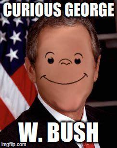 Curious Meme - curious george w bush imgflip