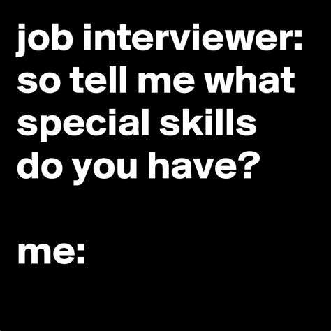 interviewer so tell me what special skills do you me post by jaybyrd on boldomatic