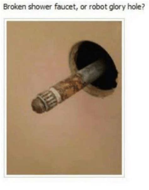 best glory hole 25 best memes about broken shower faucet broken shower
