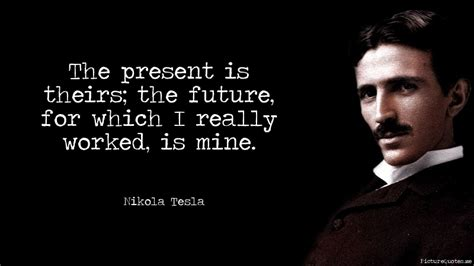 Nikola Tesla Quotes The Present Is Theirs The Future For Which I Really