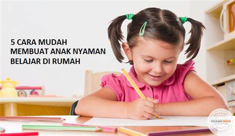 cara membuat anak fokus belajar buat anak jadi nyaman belajar di rumah dengan 5 cara ini