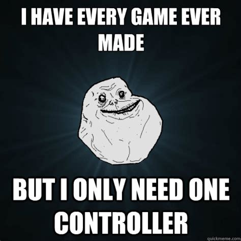 Every Meme Ever - i have every game ever made but i only need one controller