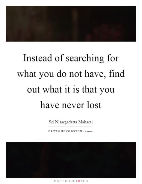 Find Out What Are Searching For Instead Of Searching For What You Do Not Find Out What It Picture Quotes