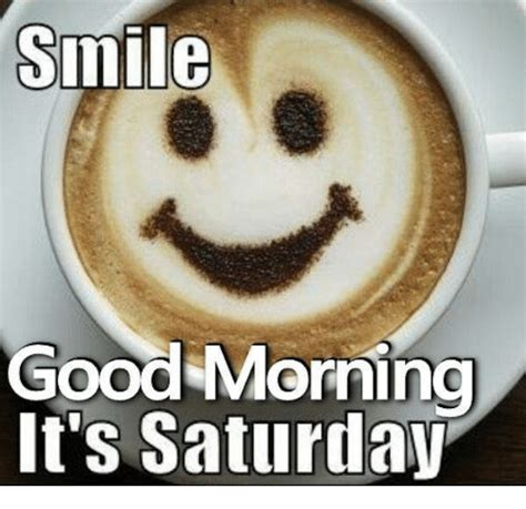 It S Saturday Meme - smile good morning it s saturday meme on me me