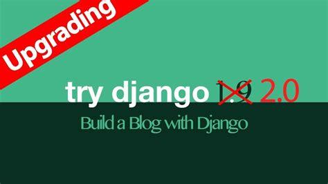 tutorial django 2 0 upgrade try django 1 9 to django 2 0 django tutorial