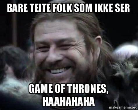 Make Your Own Game Of Thrones Meme - bare teite folk som ikke ser game of thrones haahahaha