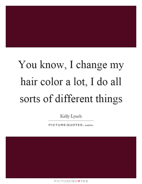 change my hair color you i change my hair color a lot i do all sorts of
