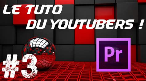 adobe premiere pro youtube 1080p le tuto du youtubers 3 montage et encodage avec adobe