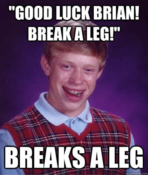 Good Luck Brian Meme - quot good luck brian break a leg quot breaks a leg bad luck