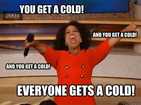 Have A Cold Meme - you get a cold everyone gets a cold and you get a cold
