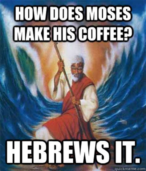 How Do People Make Memes - how does moses make his coffee hebrews it moses