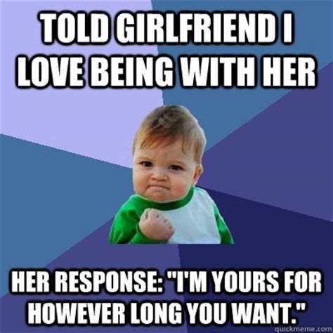 Response Memes - told girlfriend i love being with her her response quot i m