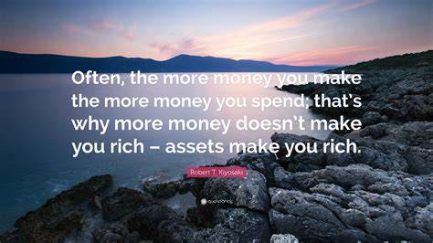 robert t kiyosaki quote often the more money you make the more money you spend that s why