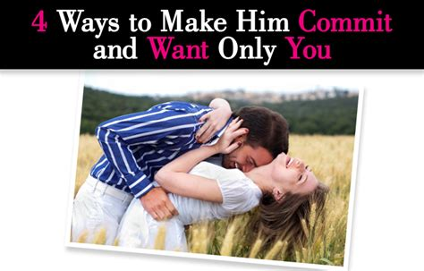 7 Ways To Hes A by 4 Ways To Make Him Commit And Want Only You