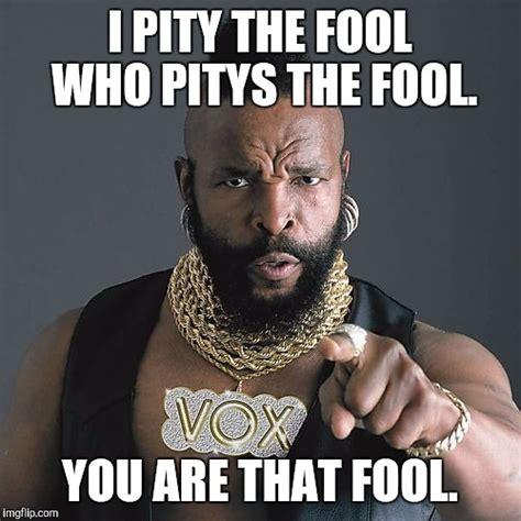 T Meme - mr t pity the fool meme imgflip
