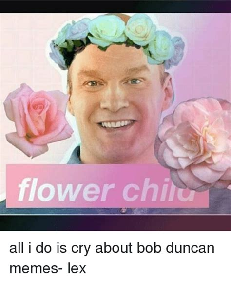 Bob Duncan Memes - flower chi all i do is cry about bob duncan memes lex meme on sizzle