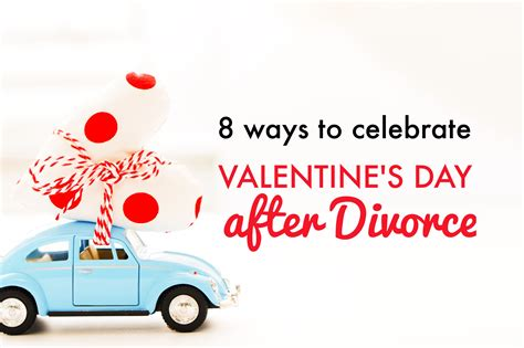 10 Ways To Find A Date For Valentines Day by 8 Ways To Celebrate S Day After Divorce