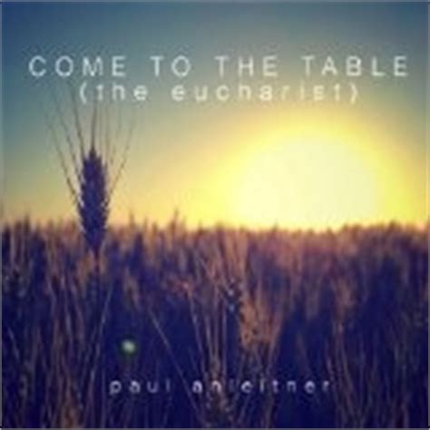 Come To The Table Lyrics paul anleitner come to the table the eucharist album