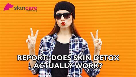 Does A Detox Actually Work by Report Does Skin Detox Actually Work Skin Care Watchdog