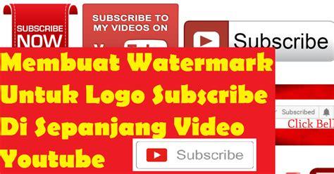 membuat logo untuk watermark memasang watermark untuk logo subscribe di sepanjang video