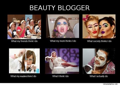 Meme Blogs - what they think i do beauty blogger venusian glow
