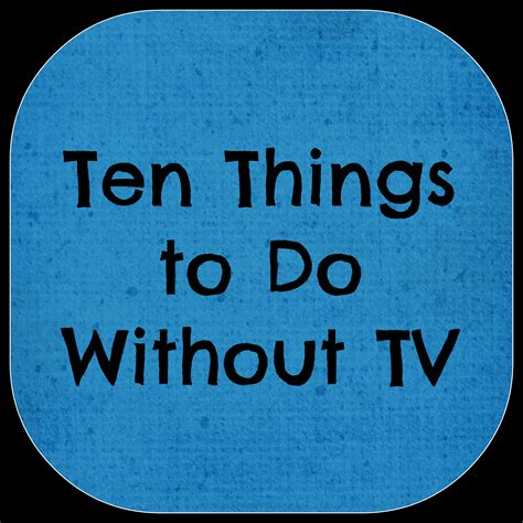 Living Without A by Ten Things To Do Without Television Living A