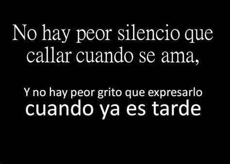 ya no es tarde no hay peor silencio que callar cuando se ama y no hay peor grito que expresarlo cuando ya es