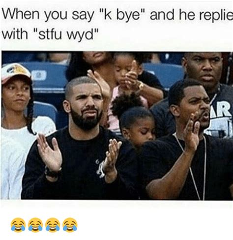 K Bye Meme - when you say k bye and he replie with stfu wyd ar stfu meme on sizzle