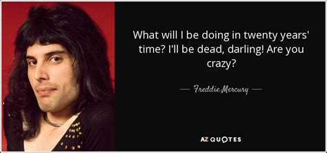 What Will I Be freddie mercury quote what will i be doing in twenty