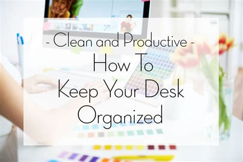 How To Keep Your Desk Organized Clean And Productive How To Keep Your Desk Organized Amazing Websites Social Media And Desks