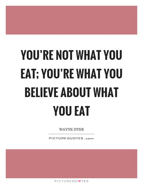 What Do You Eat When Youre by You Re Not What You Eat You Re What You Believe