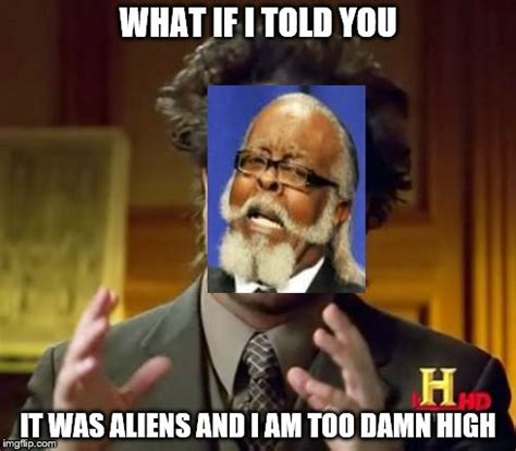 What If I Told You Meme Maker - ancient aliens meme imgflip