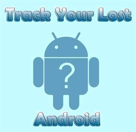 track lost android phone how to track or locate a lost android phone