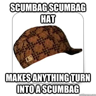 Scumbag Meme Hat - scumbag scumbag hat makes anything turn into a scumbag