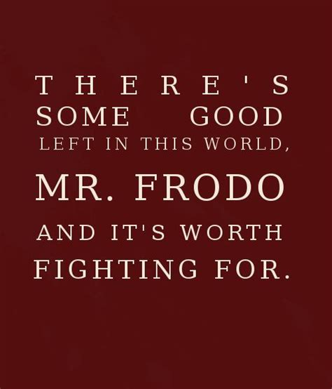 Great Are Worth Fighting For by Quot There S Some Left In This World Mr Frodo And It S