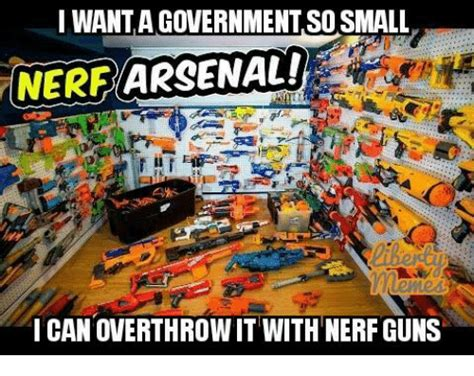 Nerf Meme - want a governmentso small nerf arsenal can overthrow it