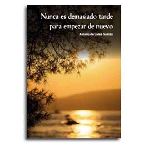 libro nunca es tarde para nunca es demasiado tarde para empezar de nuevo 183 amalia de lamo santo publicar un libro