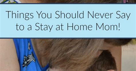 11 Things To Never Tell Your by Things You Should Never Say To A Stay At Home