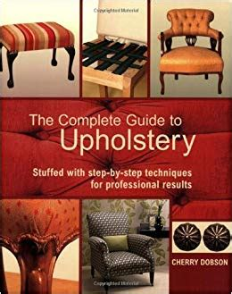 the complete upholsterer a the complete guide to upholstery stuffed with step by step techniques for professional results