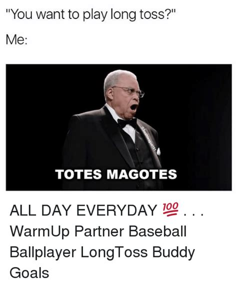 Totes Magotes Meme - you want to play long toss me totes magotes all day