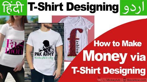 design t shirt make money t shirt design scope how to make money via t shirt
