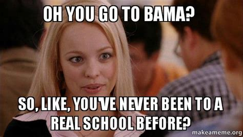 Real Women Meme - oh you go to bama so like you ve never been to a real