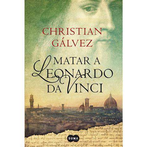 libro leonardo matar a leonardo da vinci christian g 193 lvez 183 libros 183 el corte ingl 233 s