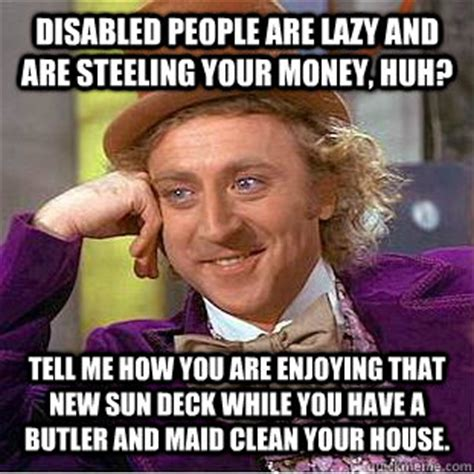 Disabled Meme - disabled people are lazy and are steeling your money huh