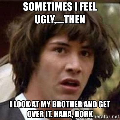 Get Over It Meme - sometimes i feel ugly then i look at my brother and