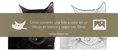 hacer imagen blanco y negro en gimp infonet convertir una foto a color en un dibujo en blanco