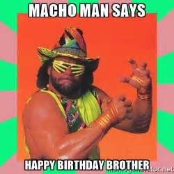 Macho Man Memes - macho man says happy birthday brother macho man says